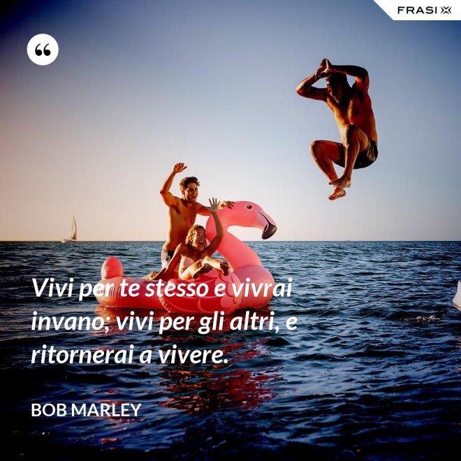 Vivi per te stesso e vivrai invano; vivi per gli altri, e ritornerai a vivere. - Bob Marley
