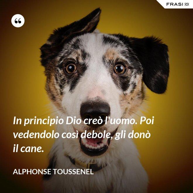In principio Dio creò l'uomo. Poi vedendolo così debole, gli donò il cane. - Alphonse Toussenel