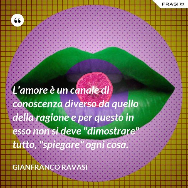 """L'amore è un canale di conoscenza diverso da quello della ragione e per questo in esso non si deve """"dimostrare"""" tutto, """"spiegare"""" ogni cosa. - Gianfranco Ravasi"""
