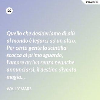 Quello che desideriamo di più al mondo è legarci ad un altro. Per certa gente la scintilla scocca al primo sguardo, l'amore arriva senza neanche annunciarsi, il destino diventa magia... - Wally Mars