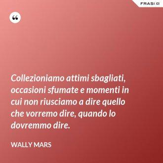 Collezioniamo attimi sbagliati, occasioni sfumate e momenti in cui non riusciamo a dire quello che vorremo dire, quando lo dovremmo dire. - Wally Mars