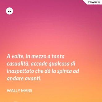 A volte, in mezzo a tanta casualità, accade qualcosa di inaspettato che dà la spinta ad andare avanti. - Wally Mars