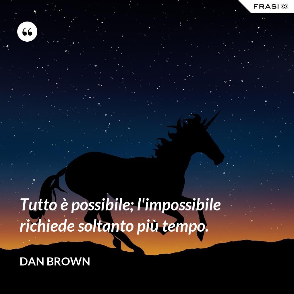 Tutto è possibile; l'impossibile richiede soltanto più tempo. - Dan Brown