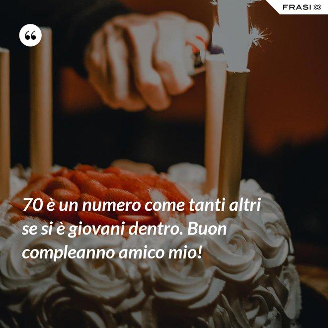 70 è un numero come tanti altri se si è giovani dentro. Buon compleanno amico mio! - Anonimo