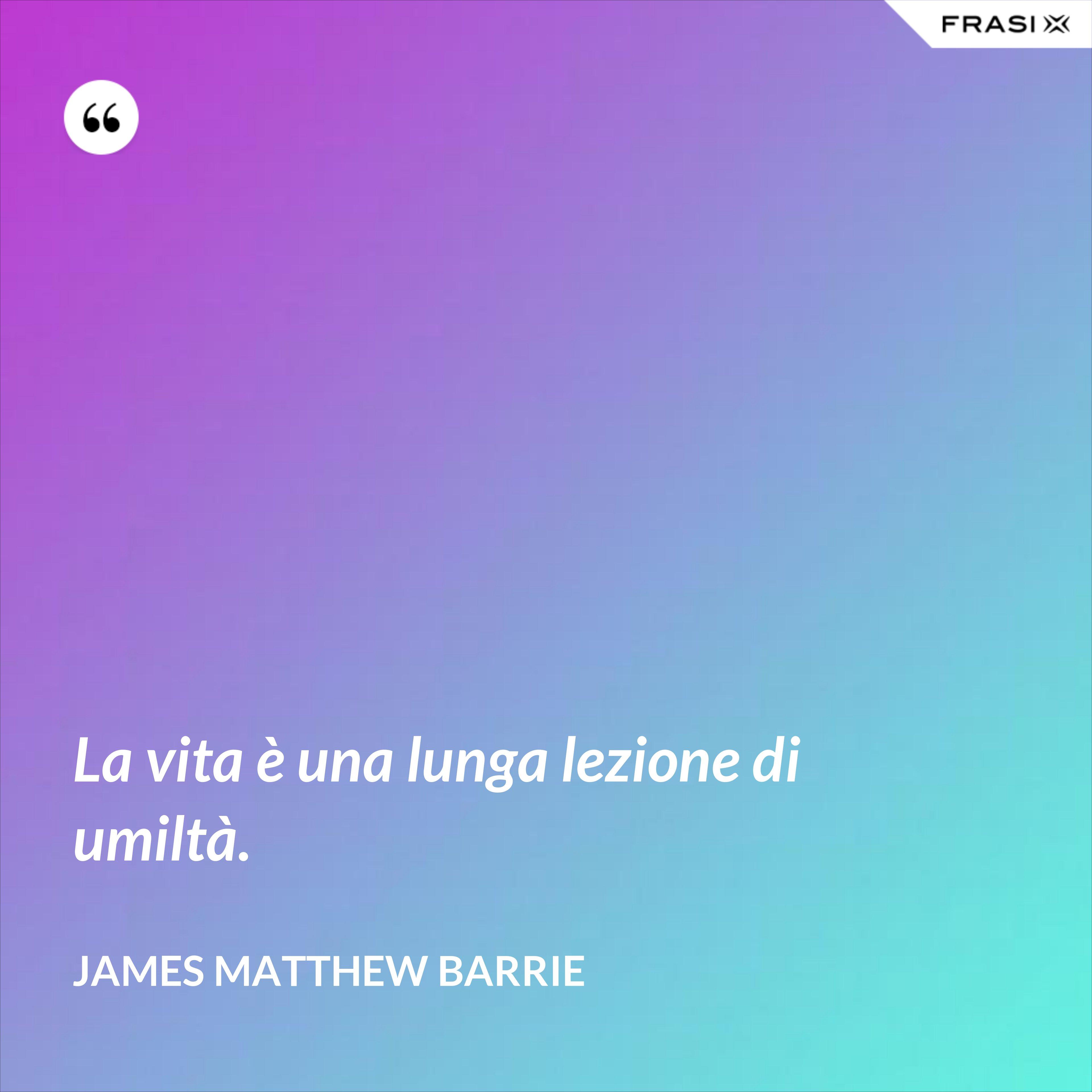 La vita è una lunga lezione di umiltà. - James Matthew Barrie