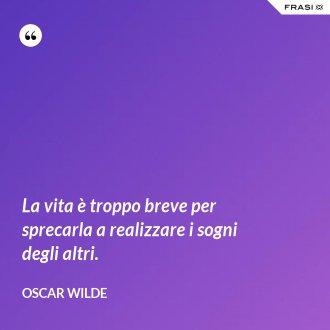La vita è troppo breve per sprecarla a realizzare i sogni degli altri. - Oscar Wilde