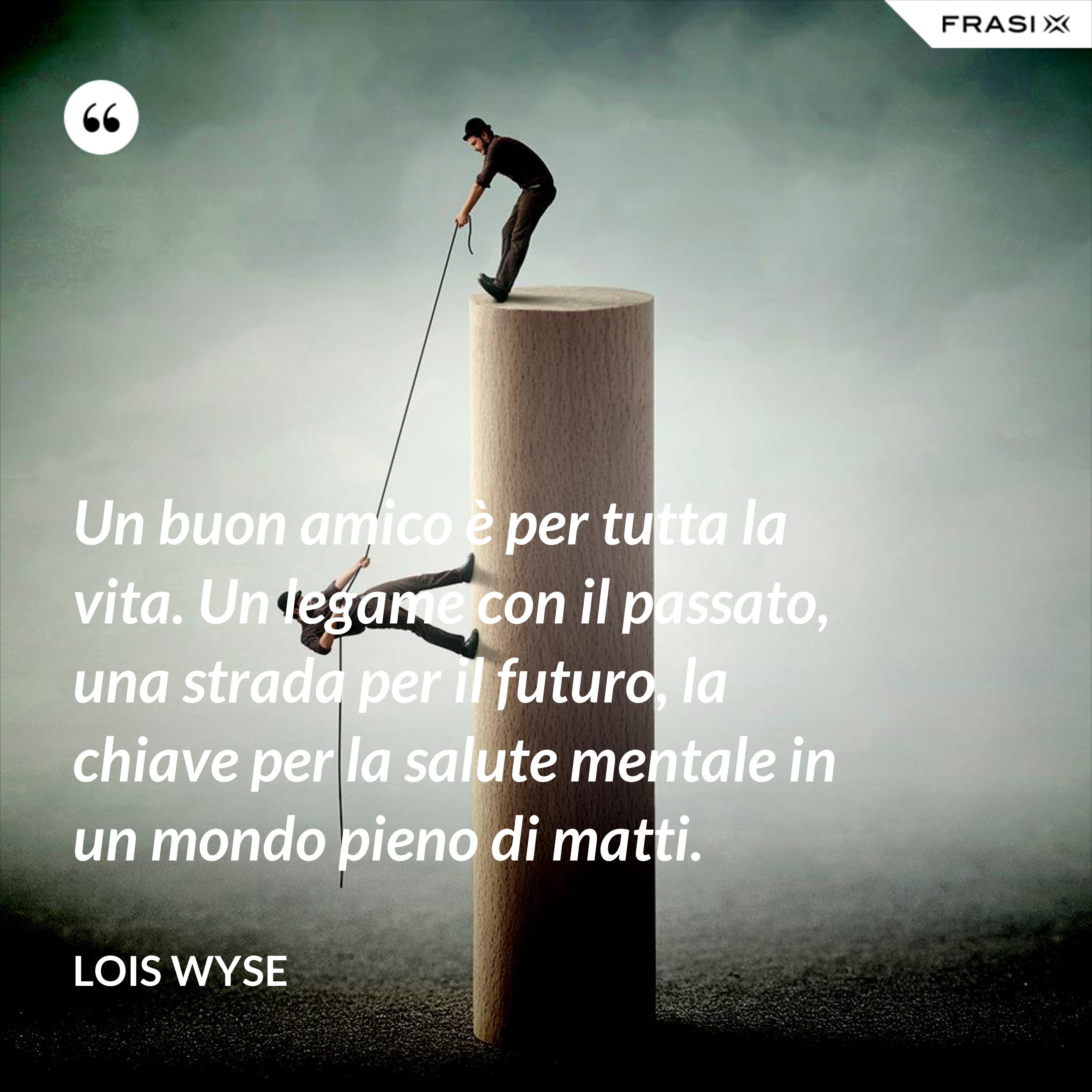 Un buon amico è per tutta la vita. Un legame con il passato, una strada per il futuro, la chiave per la salute mentale in un mondo pieno di matti. - Lois Wyse
