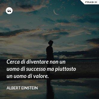 Cerca di diventare non un uomo di successo ma piuttosto un uomo di valore. - Albert Einstein