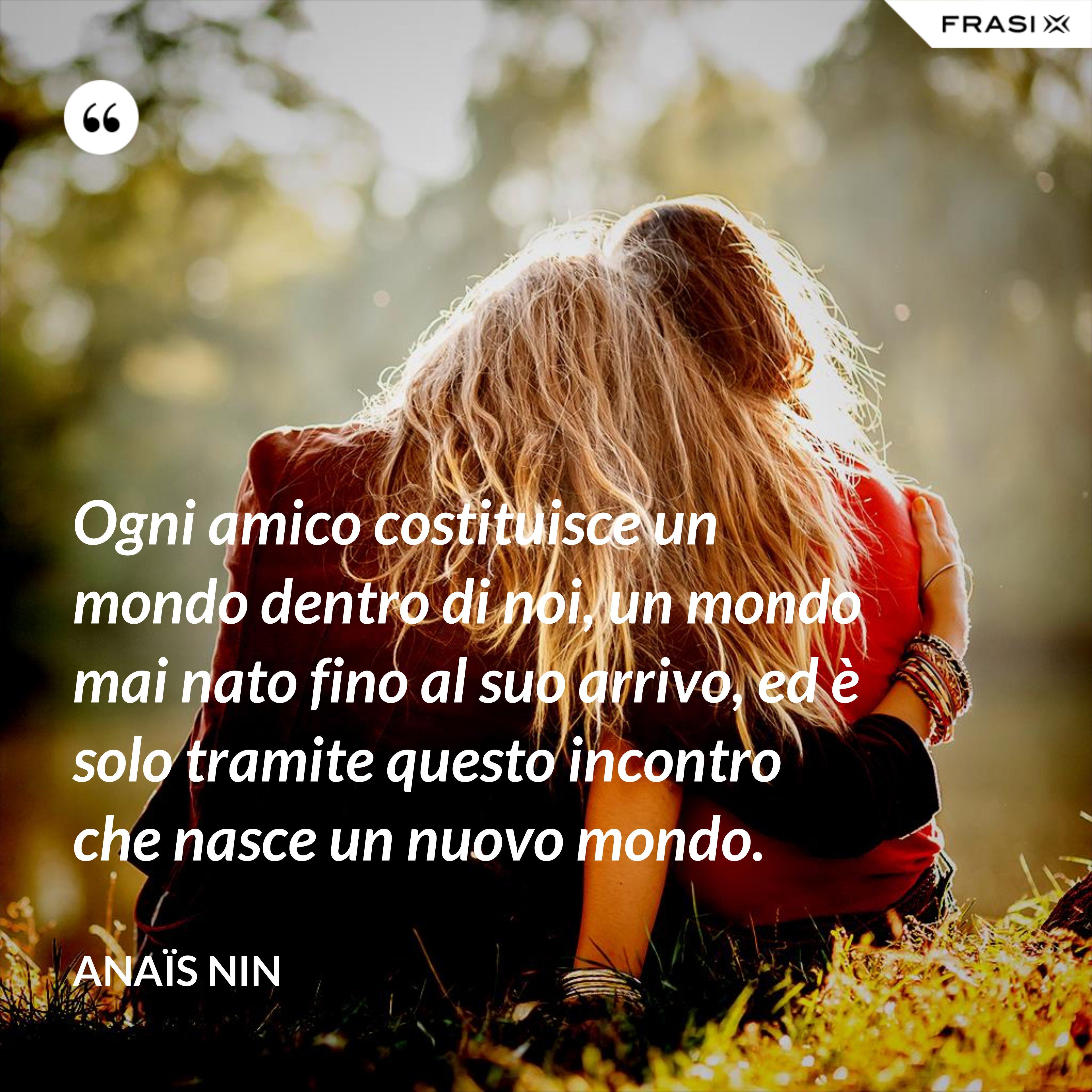 Ogni amico costituisce un mondo dentro di noi, un mondo mai nato fino al suo arrivo, ed è solo tramite questo incontro che nasce un nuovo mondo. - Anaïs Nin
