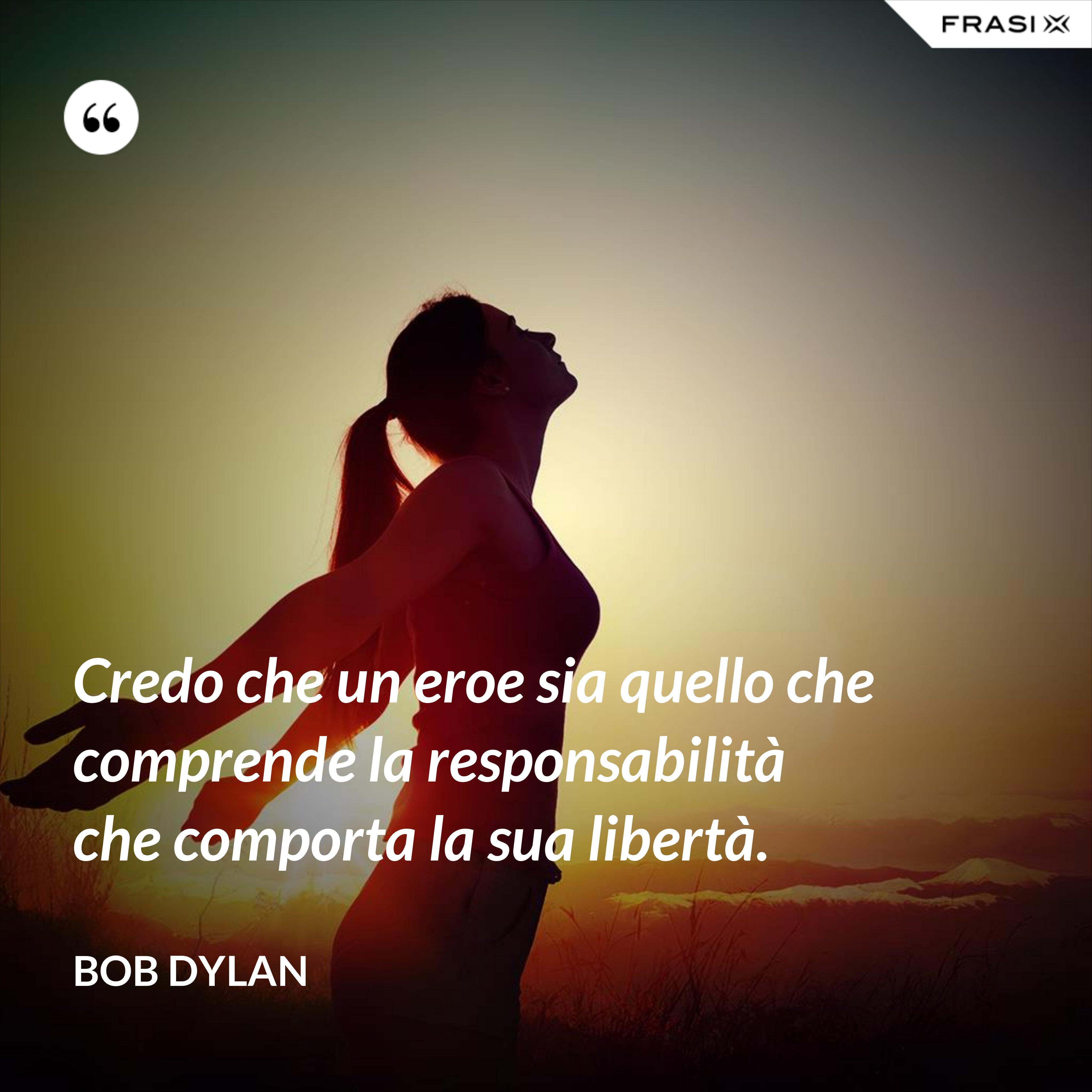 Credo che un eroe sia quello che comprende la responsabilità che comporta la sua libertà. - Bob Dylan