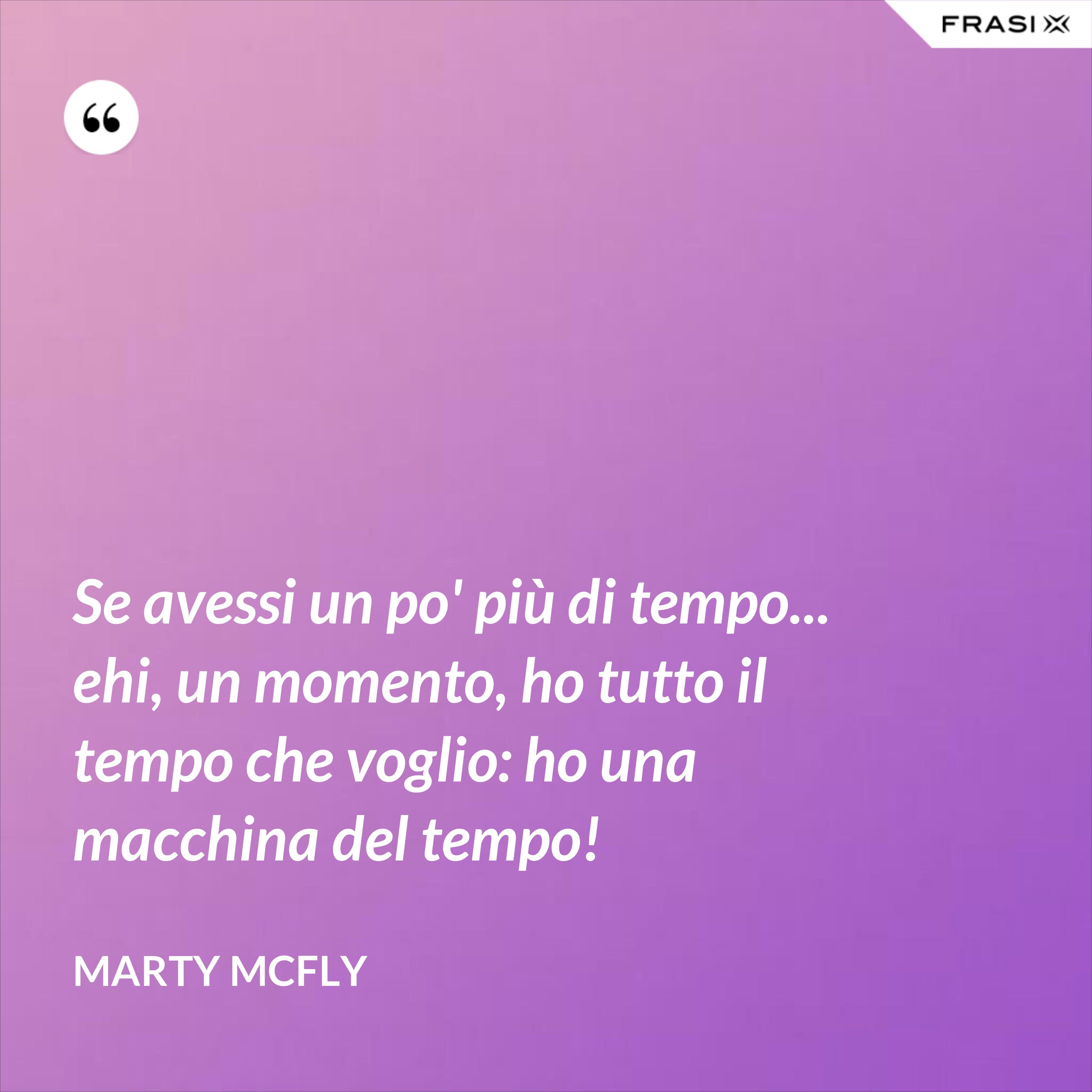 Se avessi un po' più di tempo... ehi, un momento, ho tutto il tempo che voglio: ho una macchina del tempo! - Marty Mcfly