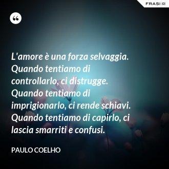 L'amore è una forza selvaggia. Quando tentiamo di controllarlo, ci distrugge. Quando tentiamo di imprigionarlo, ci rende schiavi. Quando tentiamo di capirlo, ci lascia smarriti e confusi. - Paulo Coelho