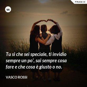 Tu si che sei speciale, ti invidio sempre un po', sai sempre cosa fare e che cosa è giusto o no. - Vasco Rossi