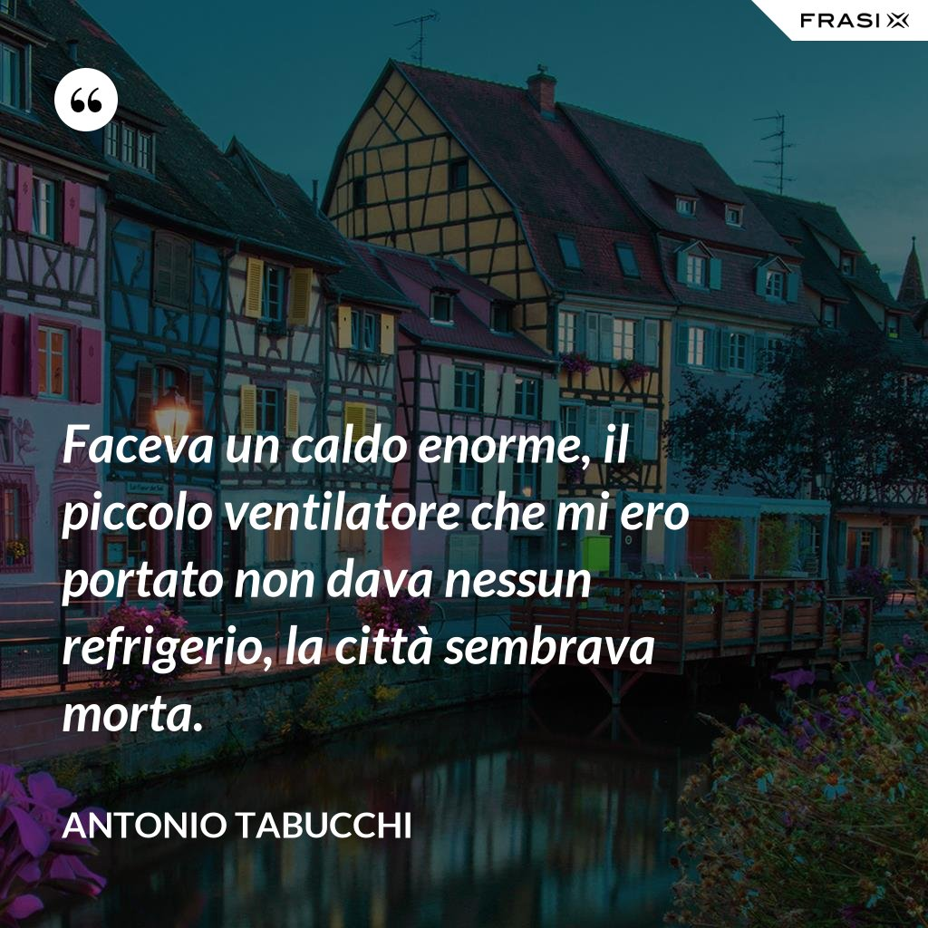 Faceva un caldo enorme, il piccolo ventilatore che mi ero portato non dava nessun refrigerio, la città sembrava morta. - Antonio Tabucchi