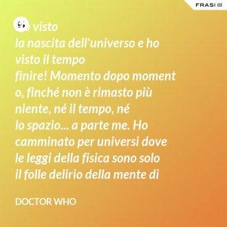 Ho visto lanascitadell'universoe ho visto il tempo finire!Momentodopomomento, finché non è rimasto più niente, né il tempo, né lospazio... a parte me. Ho camminato per universi dove leleggidella fisica sono solo ilfolledeliriodellamentedi unpoveropazzo! - Doctor Who