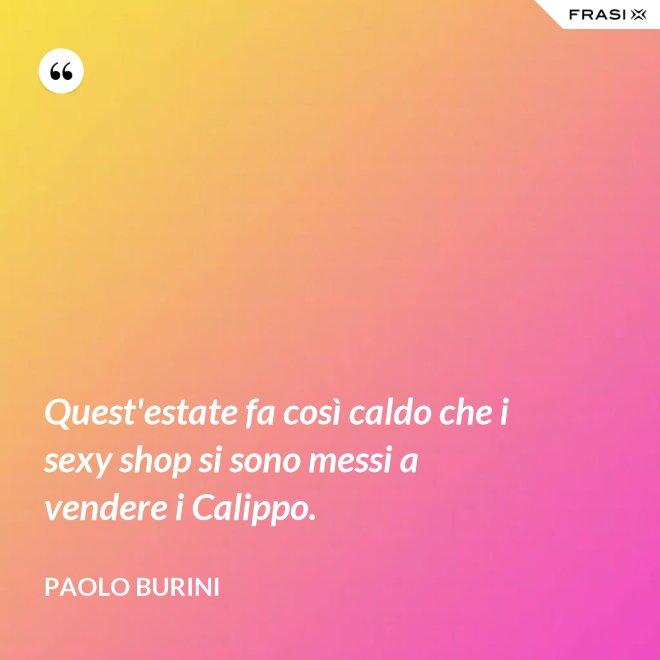 Quest'estate fa così caldo che i sexy shop si sono messi a vendere i Calippo. - Paolo Burini