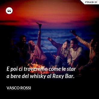 E poi ci troveremo come le star a bere del whisky al Roxy Bar. - Vasco Rossi