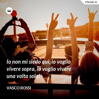 Io non mi siedo qui, io voglio vivere sopra, io voglio vivere una volta sola! - Vasco Rossi