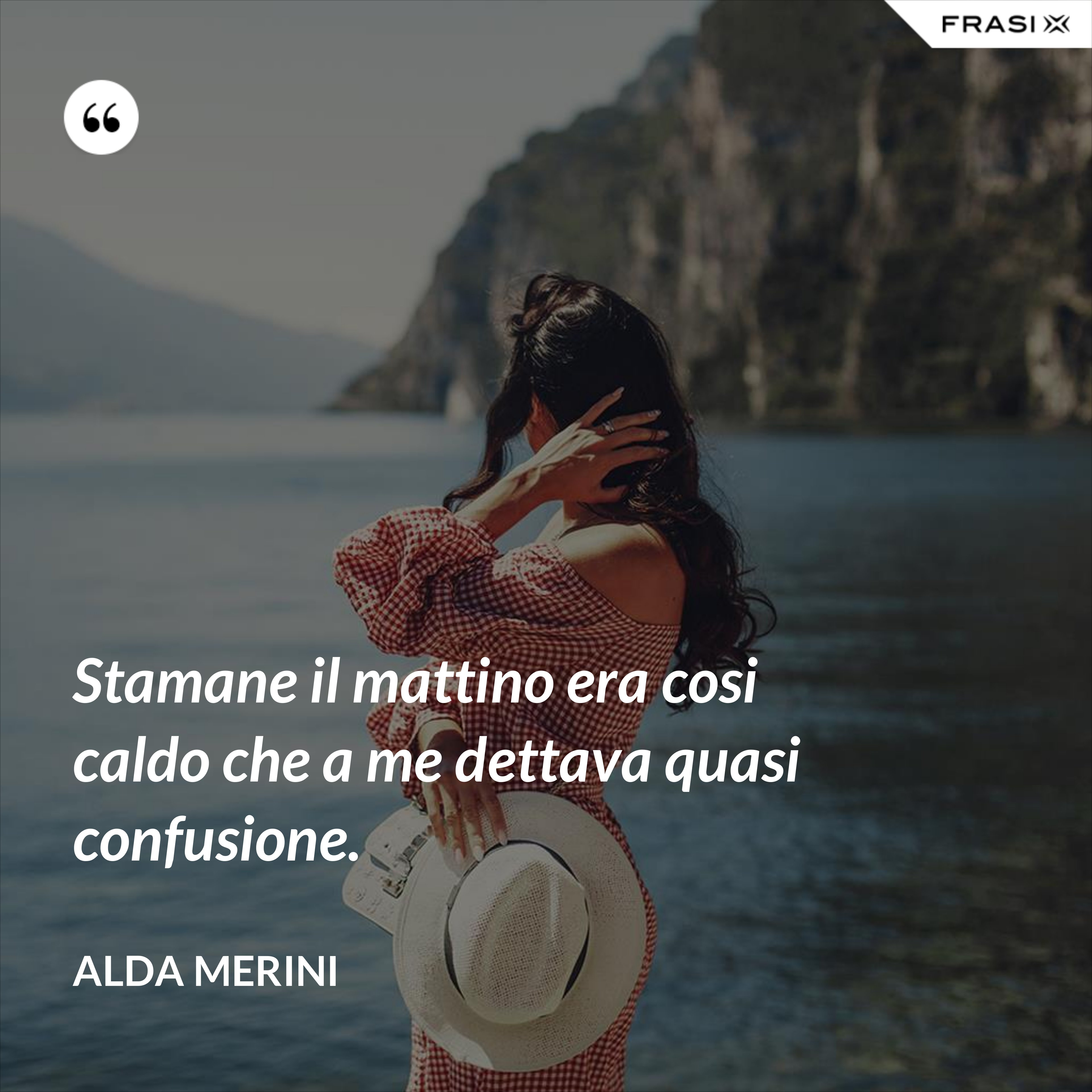 Stamane il mattino era cosi caldo che a me dettava quasi confusione. - Alda Merini