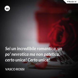 Sei un incredibile romantica, un po' nevrotica ma non patetica, certo unica! Certo unica! - Vasco Rossi