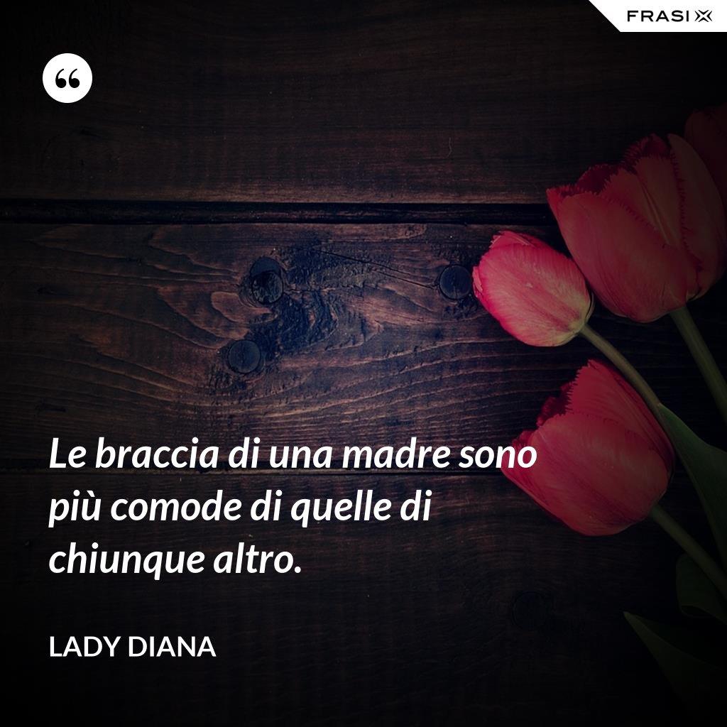 Le braccia di una madre sono più comode di quelle di chiunque altro. - Lady Diana