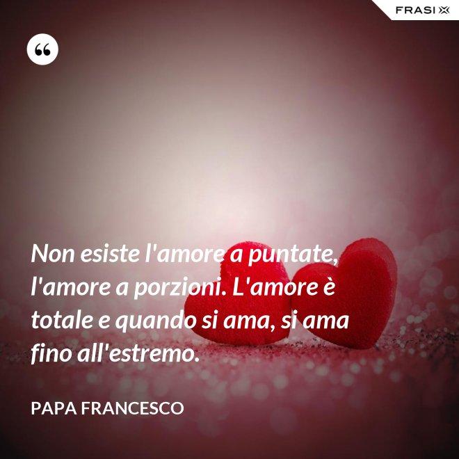Non esiste l'amore a puntate, l'amore a porzioni. L'amore è totale e quando si ama, si ama fino all'estremo. - Papa Francesco