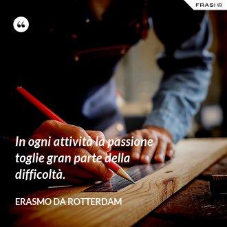 In ogni attività la passione toglie gran parte della difficoltà.