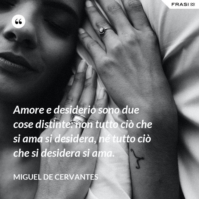 Amore e desiderio sono due cose distinte: non tutto ciò che si ama si desidera, né tutto ciò che si desidera si ama. - Miguel de Cervantes
