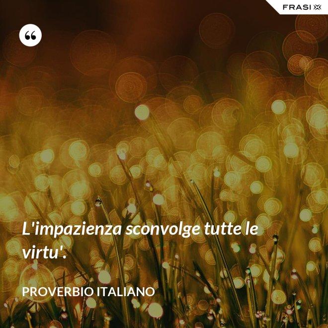 L'impazienza sconvolge tutte le virtu'. - Proverbio italiano