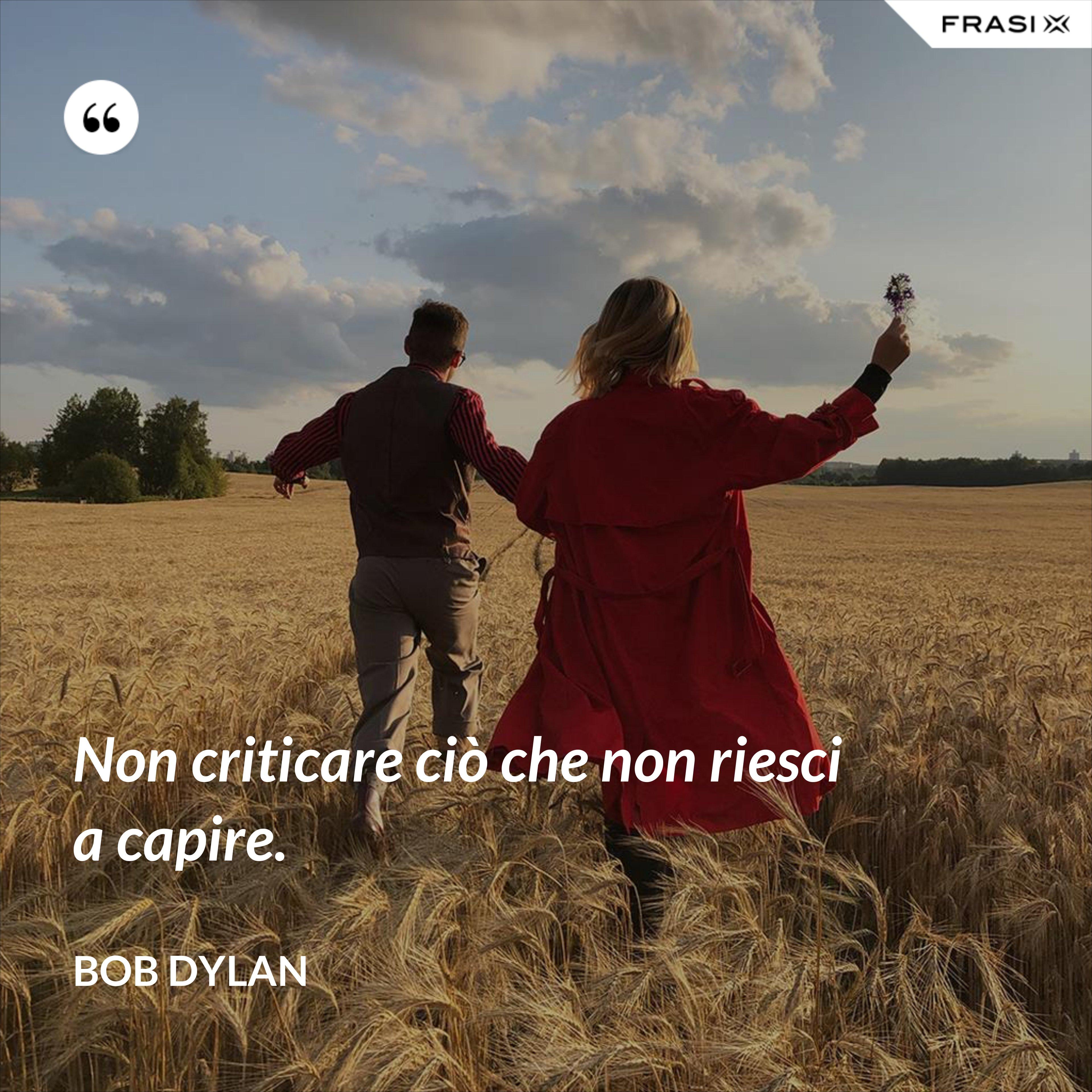 Non criticare ciò che non riesci a capire. - Bob Dylan