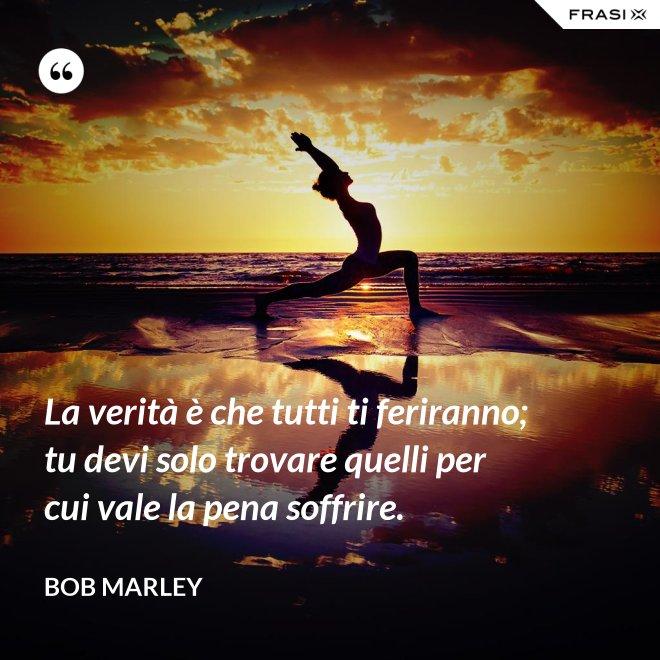 La verità è che tutti ti feriranno; tu devi solo trovare quelli per cui vale la pena soffrire. - Bob Marley