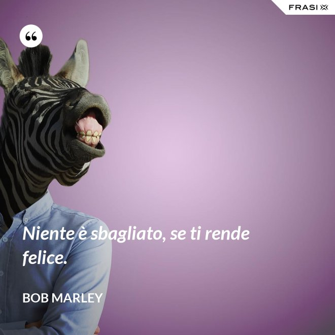 Niente è sbagliato, se ti rende felice. - Bob Marley