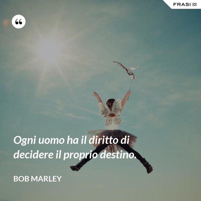 Ogni uomo ha il diritto di decidere il proprio destino. - Bob Marley
