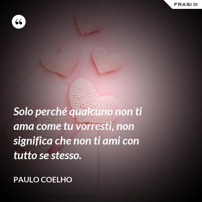 Solo perché qualcuno non ti ama come tu vorresti, non significa che non ti ami con tutto se stesso. - Paulo Coelho