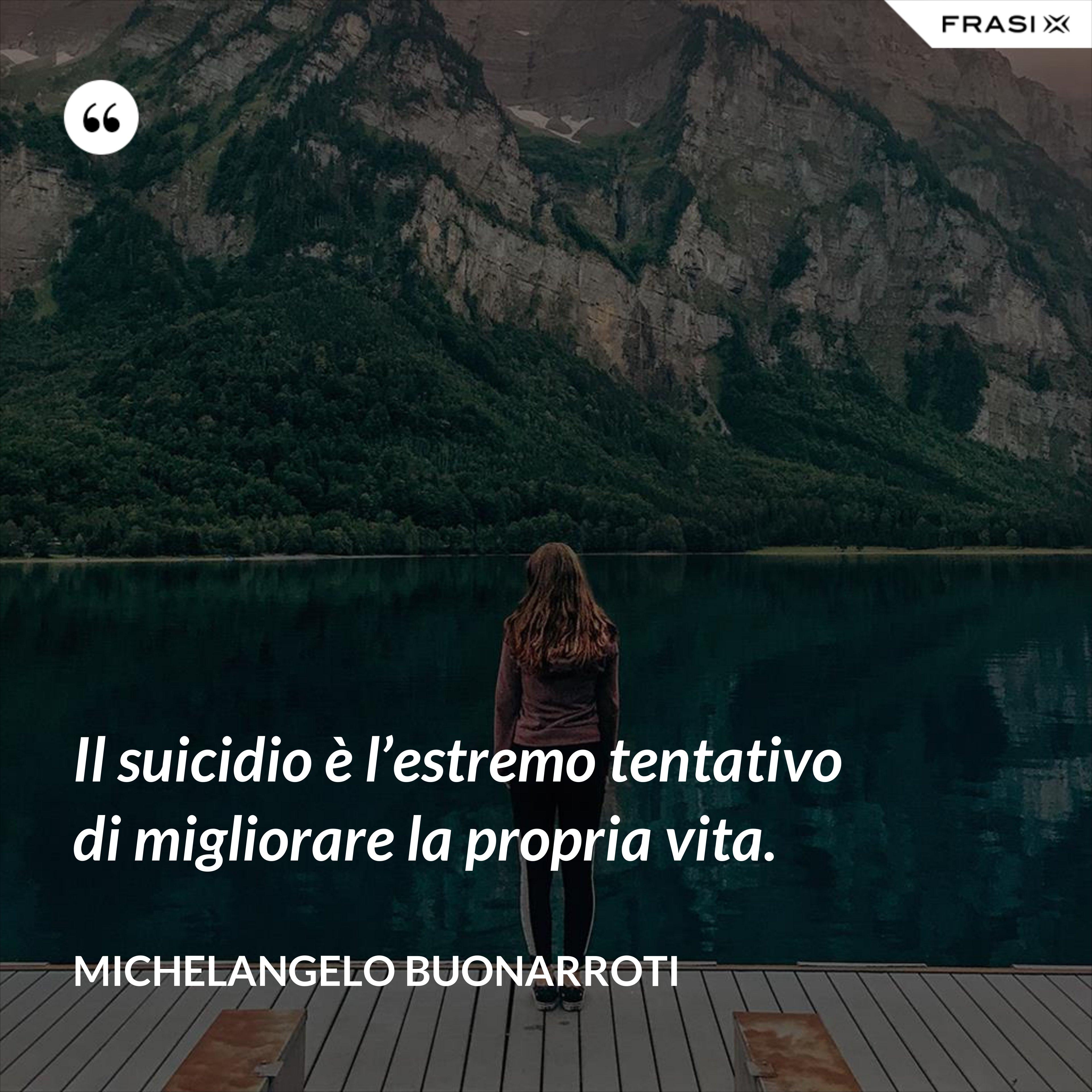 Il suicidio è l'estremo tentativo di migliorare la propria vita. - Michelangelo Buonarroti