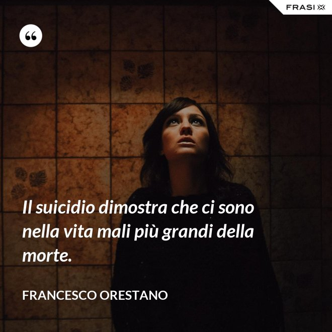 Il suicidio dimostra che ci sono nella vita mali più grandi della morte. - Francesco Orestano