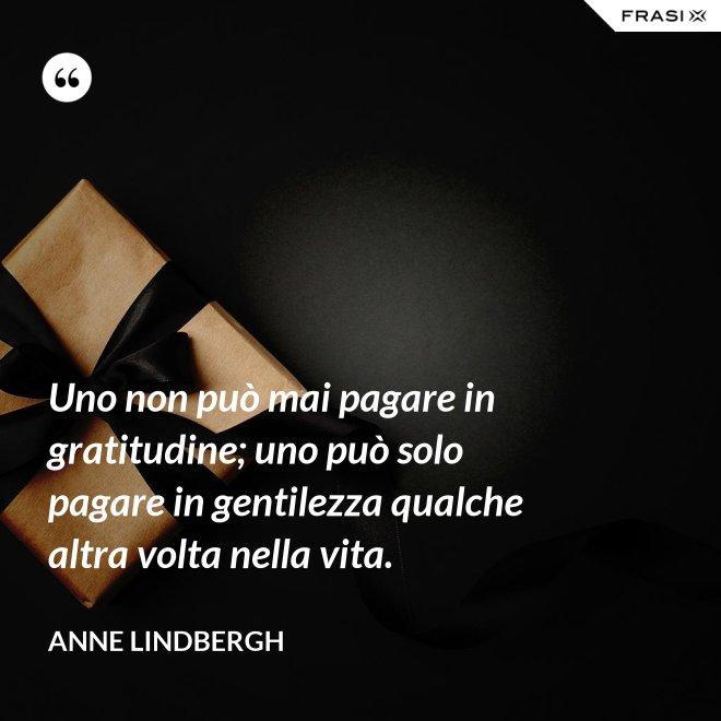 Uno non può mai pagare in gratitudine; uno può solo pagare in gentilezza qualche altra volta nella vita. - Anne Lindbergh