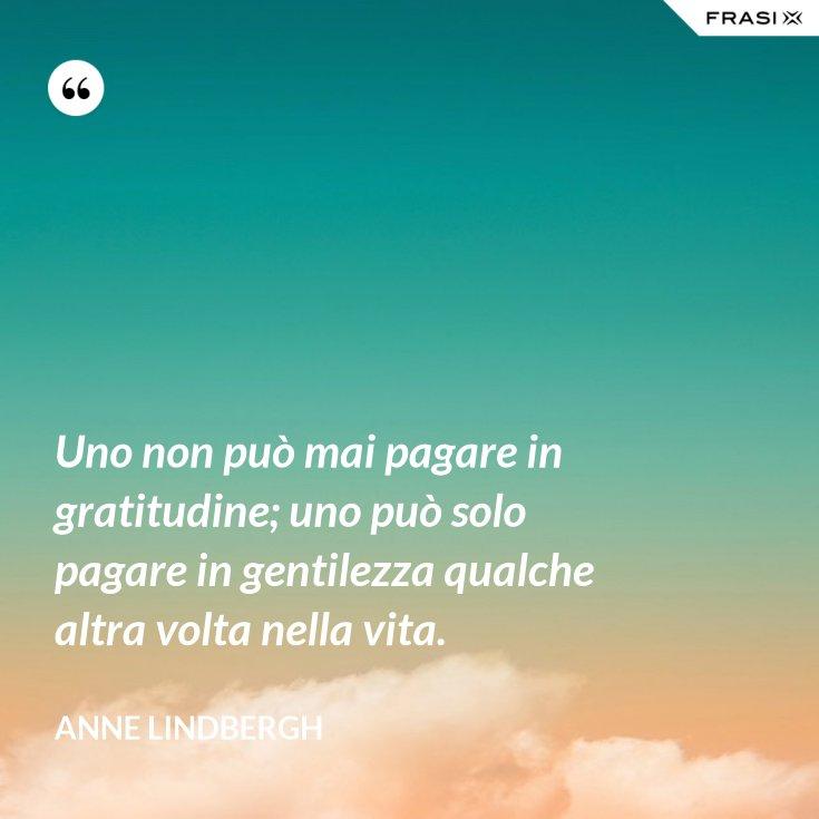 Uno non può mai pagare in gratitudine; uno può solo pagare in gentilezza qualche altra volta nella vita.