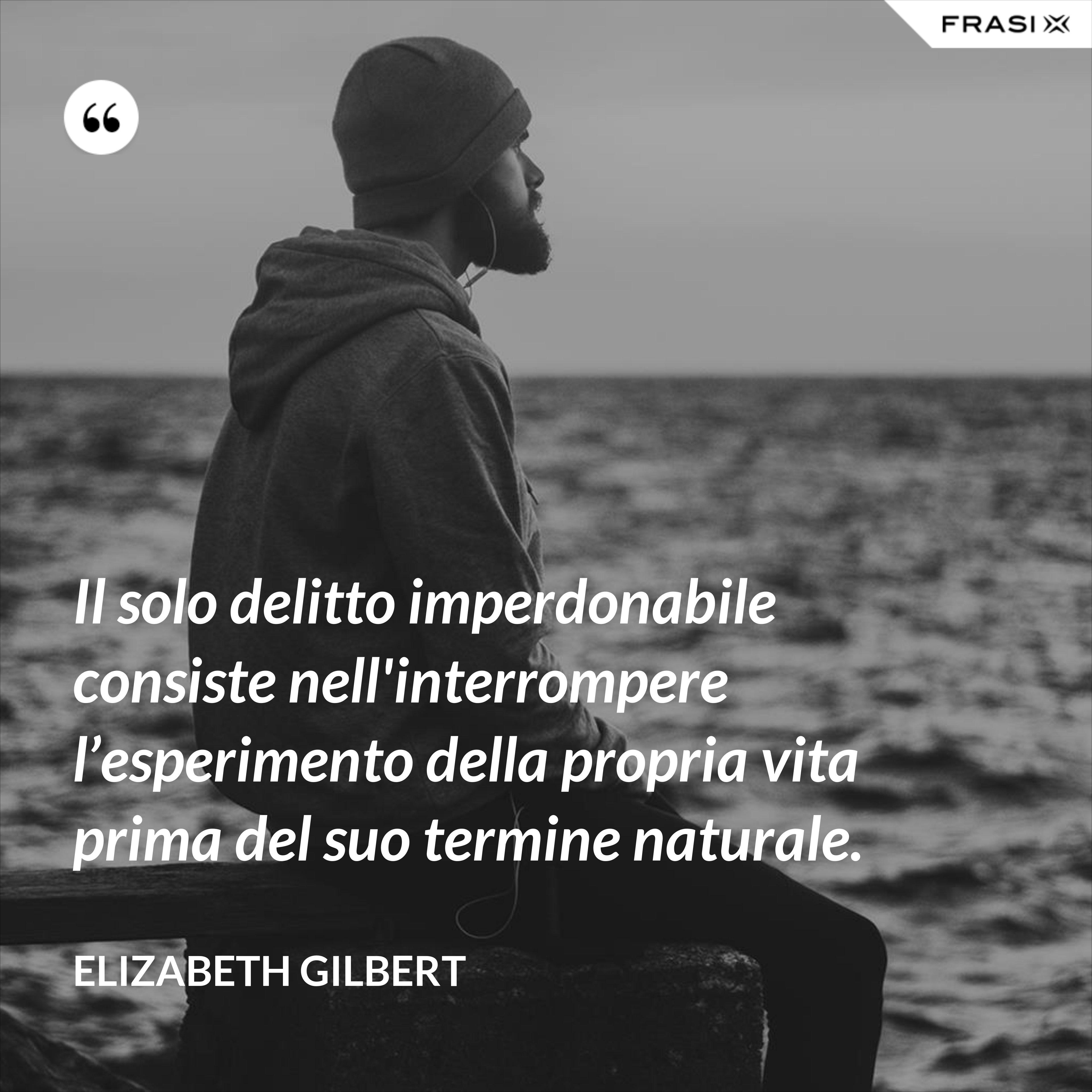 Il solo delitto imperdonabile consiste nell'interrompere l'esperimento della propria vita prima del suo termine naturale. - Elizabeth Gilbert