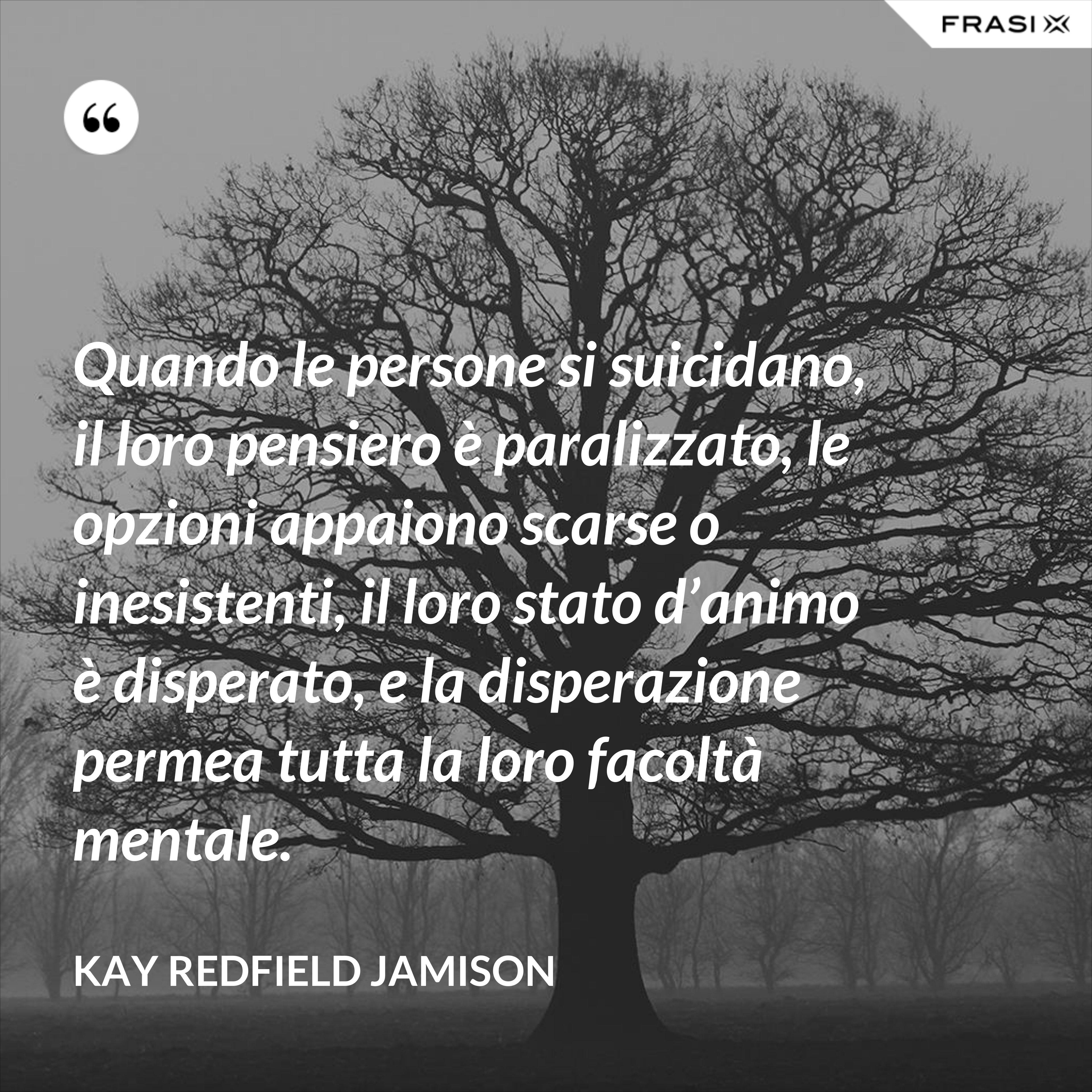 Quando le persone si suicidano, il loro pensiero è paralizzato, le opzioni appaiono scarse o inesistenti, il loro stato d'animo è disperato, e la disperazione permea tutta la loro facoltà mentale. - Kay Redfield Jamison