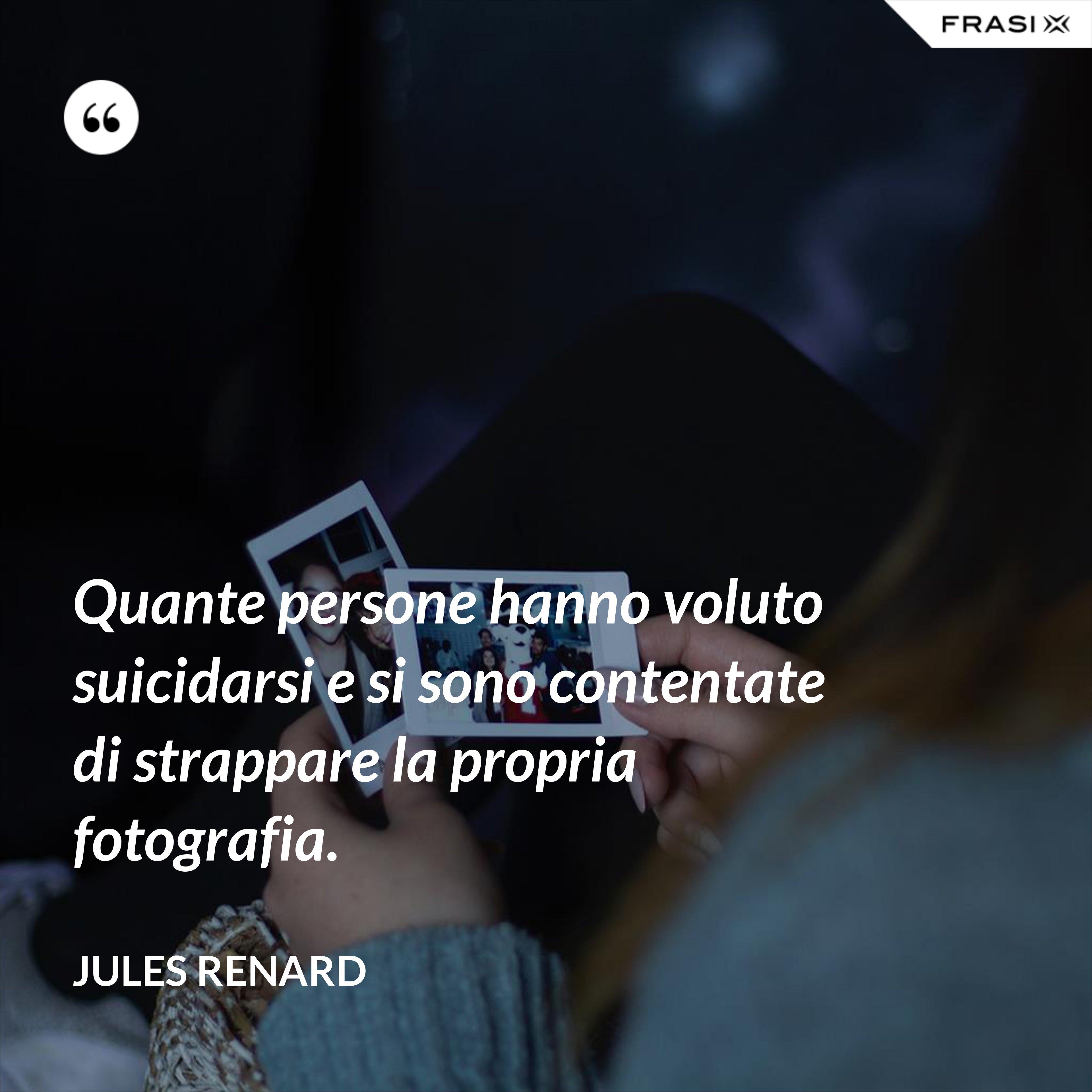 Quante persone hanno voluto suicidarsi e si sono contentate di strappare la propria fotografia. - Jules Renard