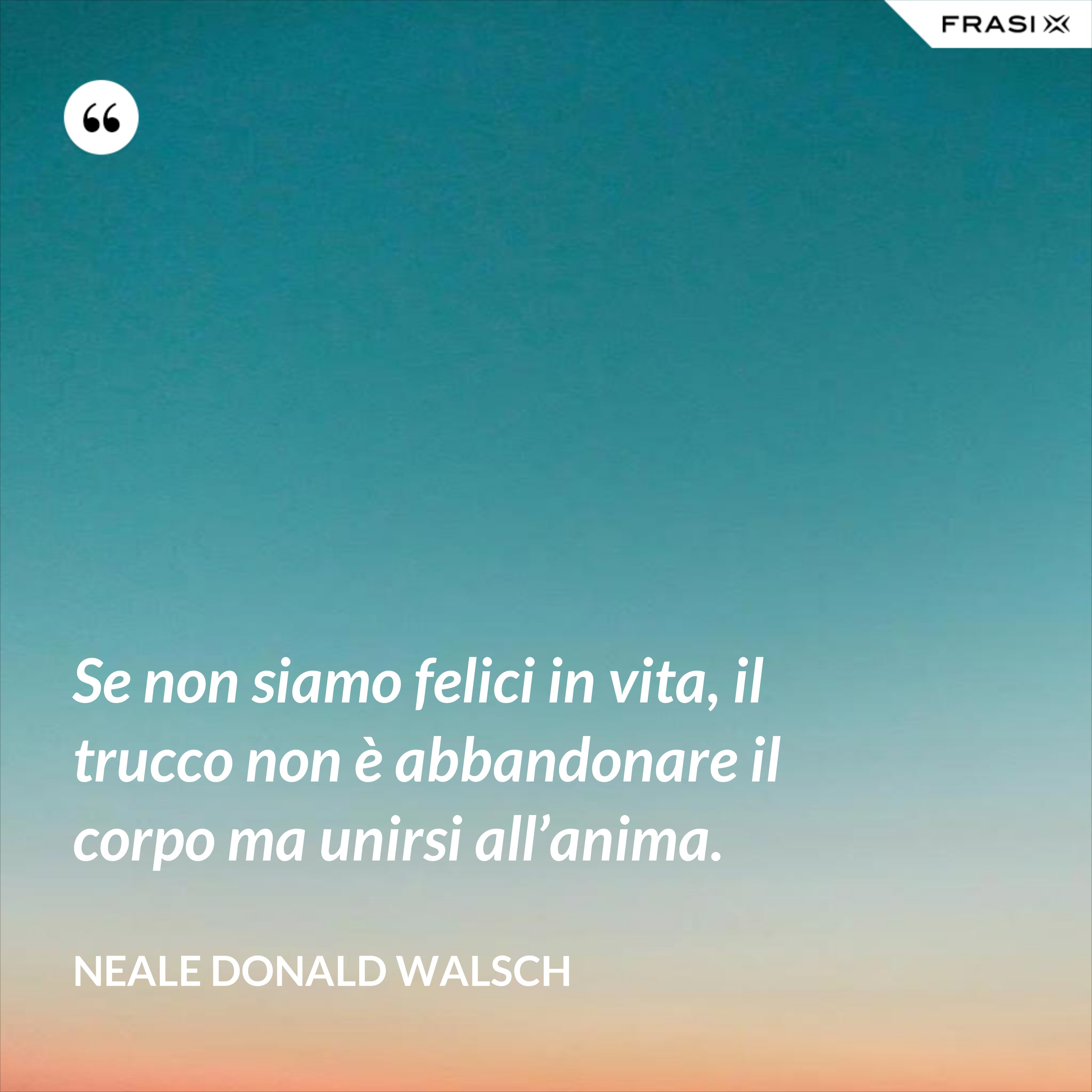 Se non siamo felici in vita, il trucco non è abbandonare il corpo ma unirsi all'anima. - Neale Donald Walsch