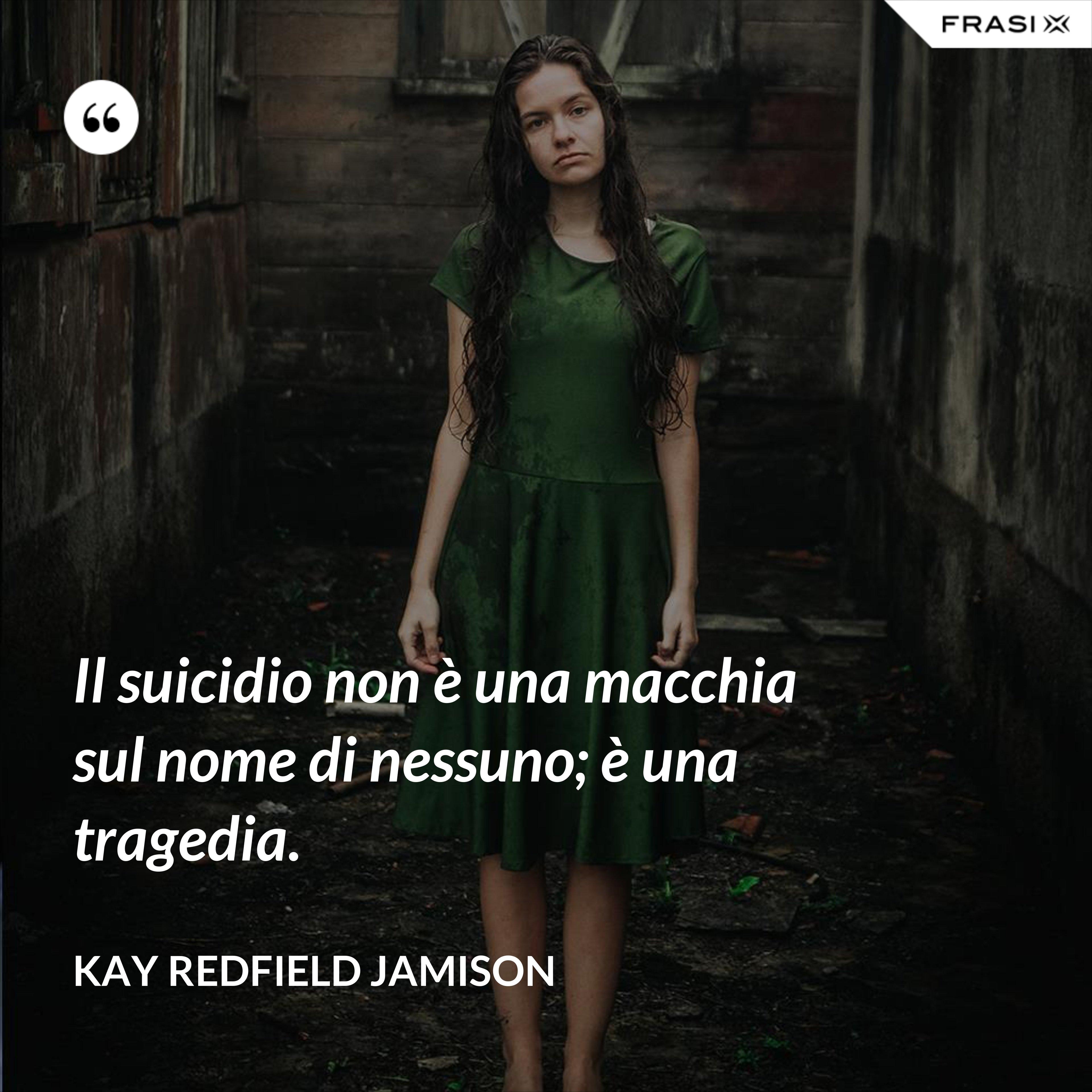 Il suicidio non è una macchia sul nome di nessuno; è una tragedia. - Kay Redfield Jamison