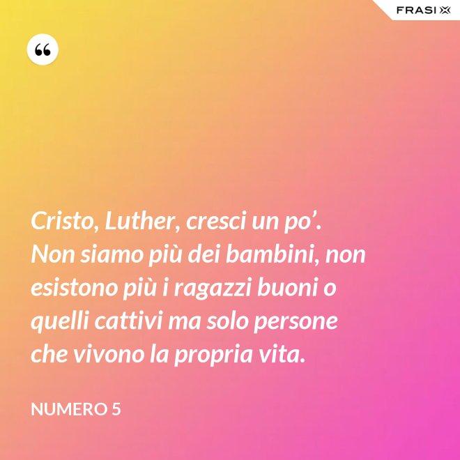 Cristo, Luther, cresci un po'. Non siamo più dei bambini, non esistono più i ragazzi buoni o quelli cattivi ma solo persone che vivono la propria vita. - Numero 5