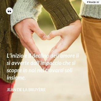 L'inizio e il declino dell'amore li si avverte dall'impaccio che si scopre in noi nel trovarsi soli insieme. - Jean De La Bruyère