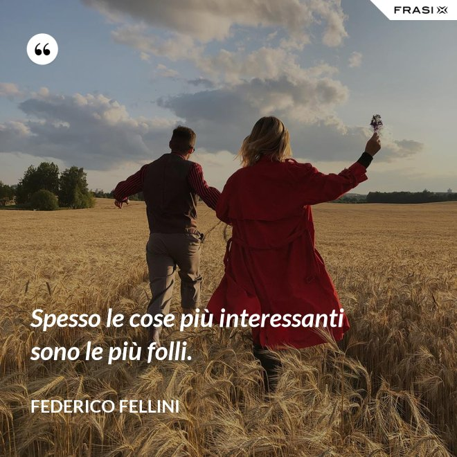 Spesso le cose più interessanti sono le più folli. - Federico Fellini