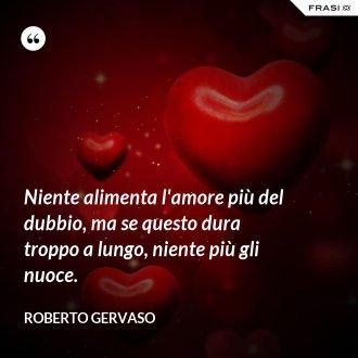 Niente alimenta l'amore più del dubbio, ma se questo dura troppo a lungo, niente più gli nuoce. - Roberto Gervaso