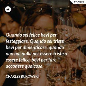 Quando sei felice bevi per festeggiare. Quando sei triste bevi per dimenticare, quando non hai nulla per essere triste o essere felice, bevi per fare accadere qualcosa. - Charles Bukowski