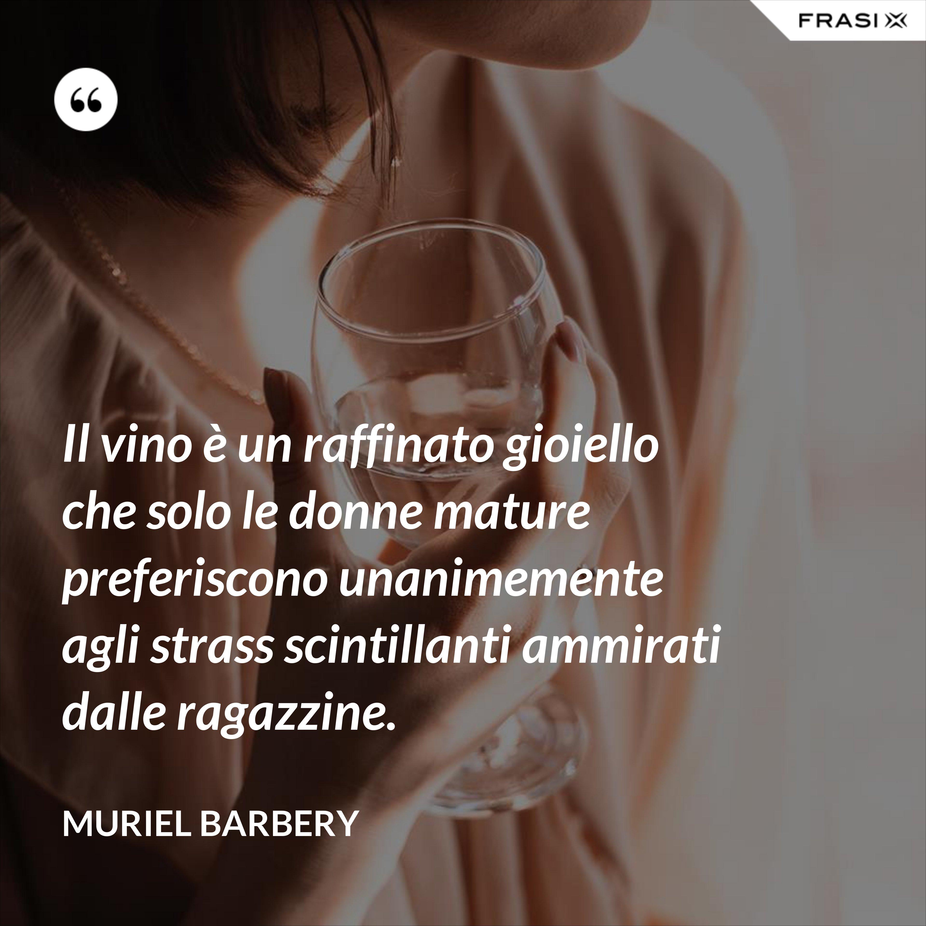 Il vino è un raffinato gioiello che solo le donne mature preferiscono unanimemente agli strass scintillanti ammirati dalle ragazzine. - Muriel Barbery
