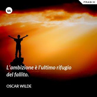 L'ambizione è l'ultimo rifugio del fallito. - Oscar Wilde
